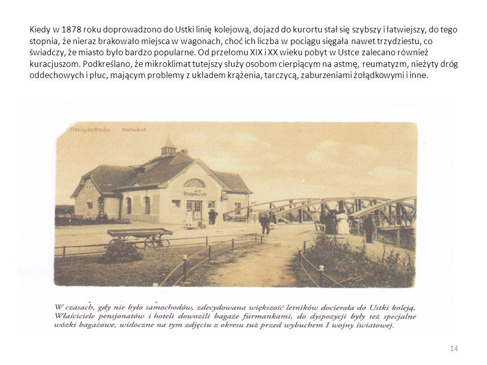 Kiedy w 1878 roku doprowadzono do Ustki linię kolejową, dojazd do kurortu stał się szybszy i łatwiejszy, do tego stopnia, że nieraz brakowało miejsca w wagonach, choć ich liczba w pociągu sięgała nawet trzydziestu, co świadczy, że miasto było bardzo popularne.