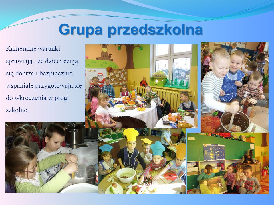 Grupa przedszkolna Kameralne warunki sprawiają , że dzieci czują się dobrze i bezpiecznie, wspaniale przygotowują się do wkroczenia w progi szkolne.