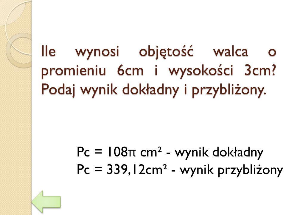 Ile wynosi objętość walca o promieniu 6cm i wysokości 3cm