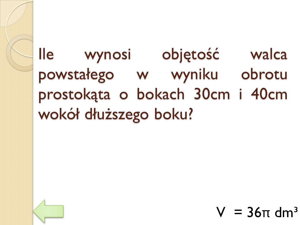 Ile wynosi objętość walca powstałego w wyniku obrotu prostokąta o bokach 30cm i 40cm wokół dłuższego boku