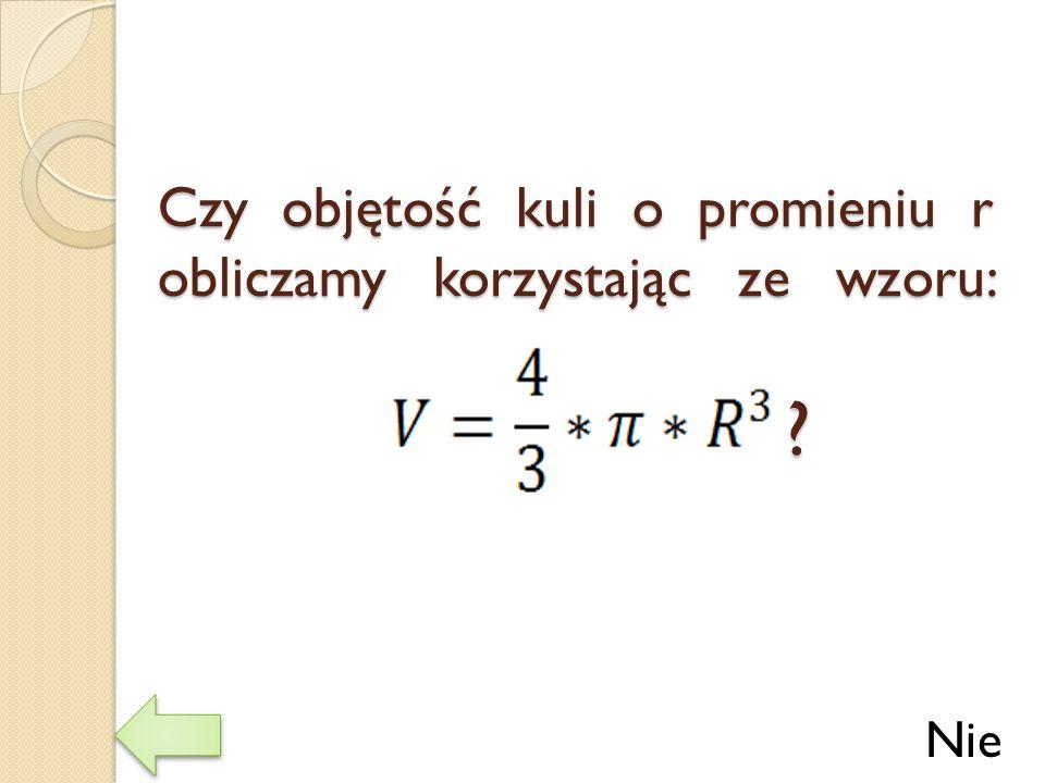Czy objętość kuli o promieniu r obliczamy korzystając ze wzoru: