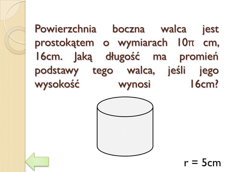 Powierzchnia boczna walca jest prostokątem o wymiarach 10π cm, 16cm