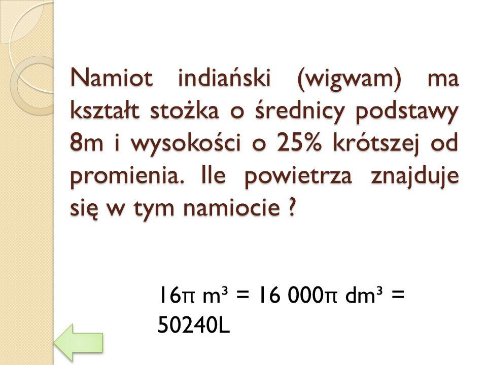 Namiot indiański (wigwam) ma kształt stożka o średnicy podstawy 8m i wysokości o 25% krótszej od promienia. Ile powietrza znajduje się w tym namiocie