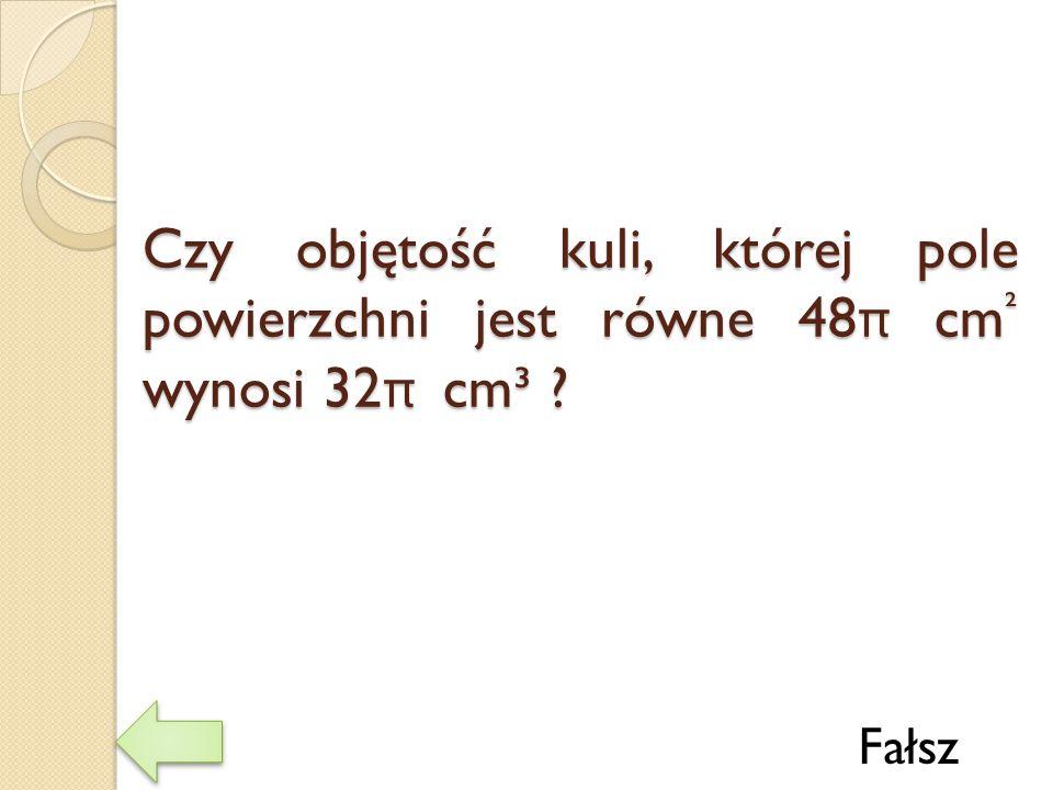 Czy objętość kuli, której pole powierzchni jest równe 48π cm² wynosi 32π cm³