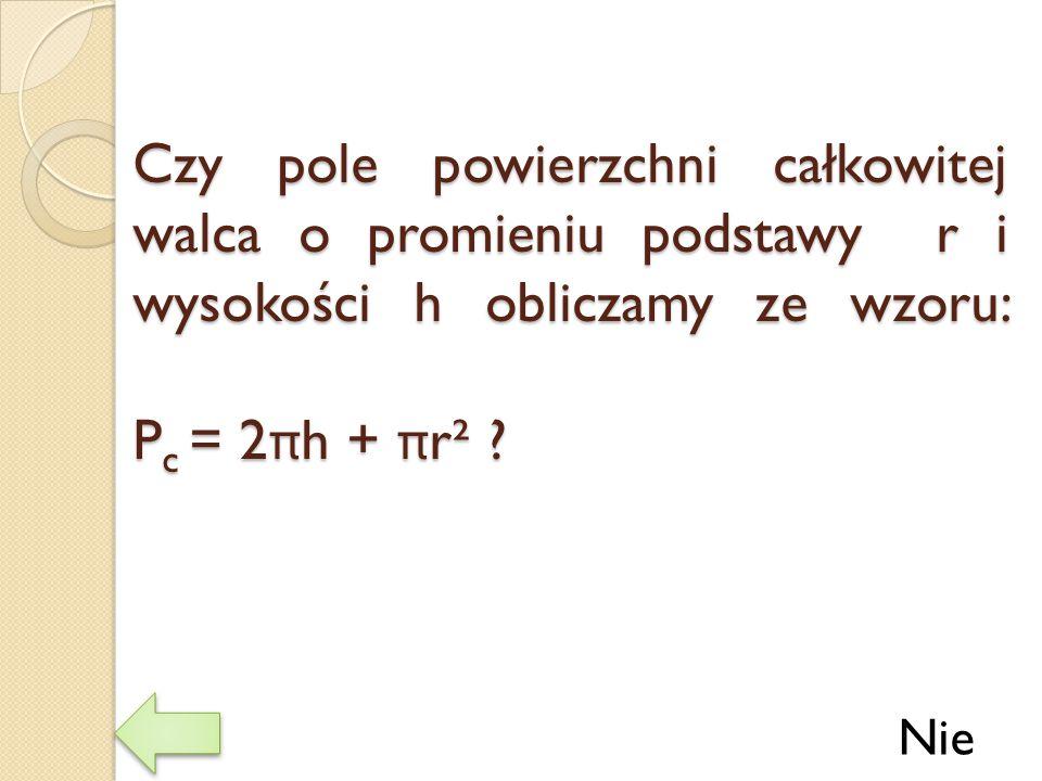 Czy pole powierzchni całkowitej walca o promieniu podstawy r i wysokości h obliczamy ze wzoru: Pc = 2πh + πr²