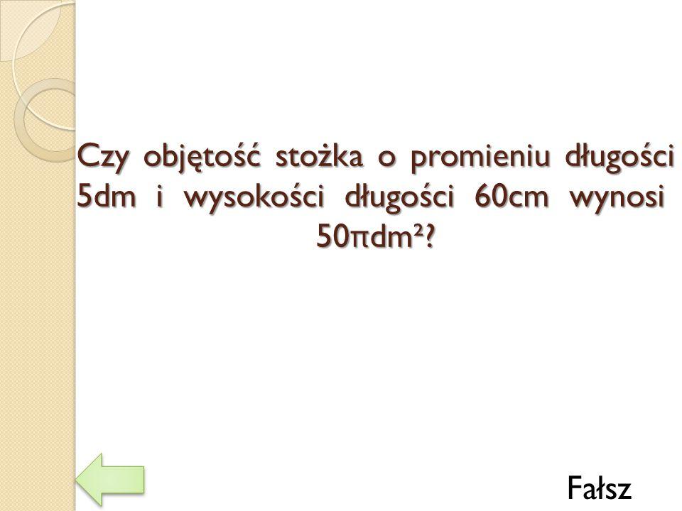 Czy objętość stożka o promieniu długości 5dm i wysokości długości 60cm wynosi 50πdm²