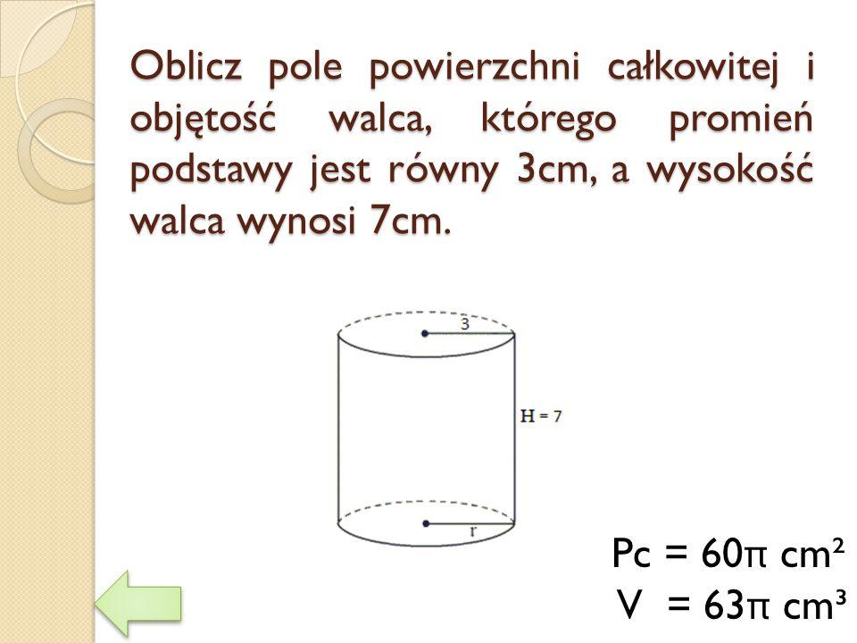 Oblicz pole powierzchni całkowitej i objętość walca, którego promień podstawy jest równy 3cm, a wysokość walca wynosi 7cm.