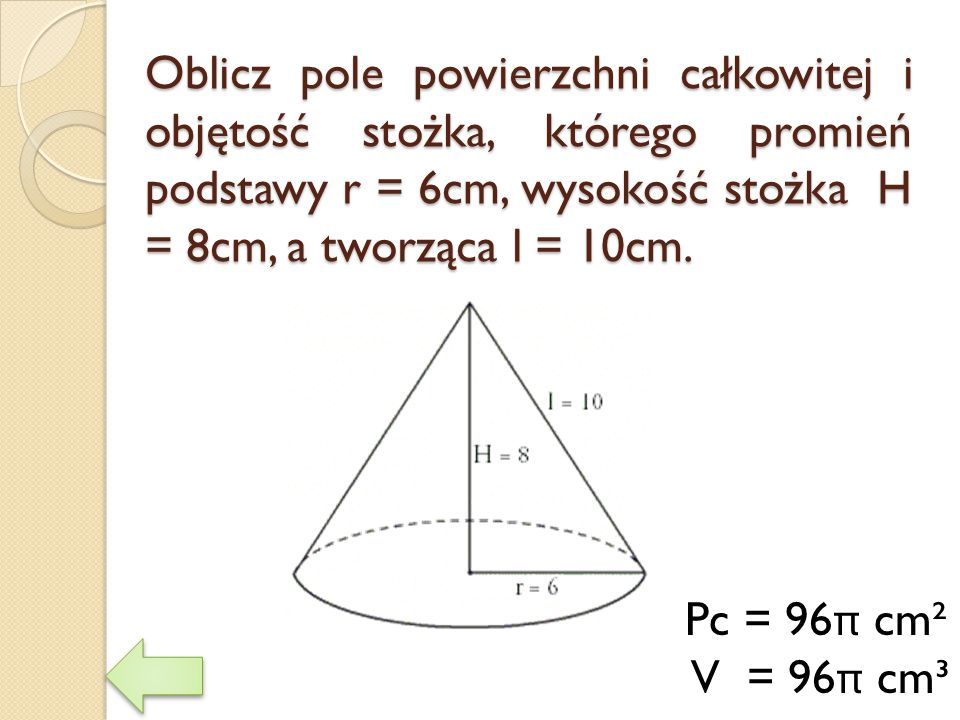 Oblicz pole powierzchni całkowitej i objętość stożka, którego promień podstawy r = 6cm, wysokość stożka H = 8cm, a tworząca l = 10cm.