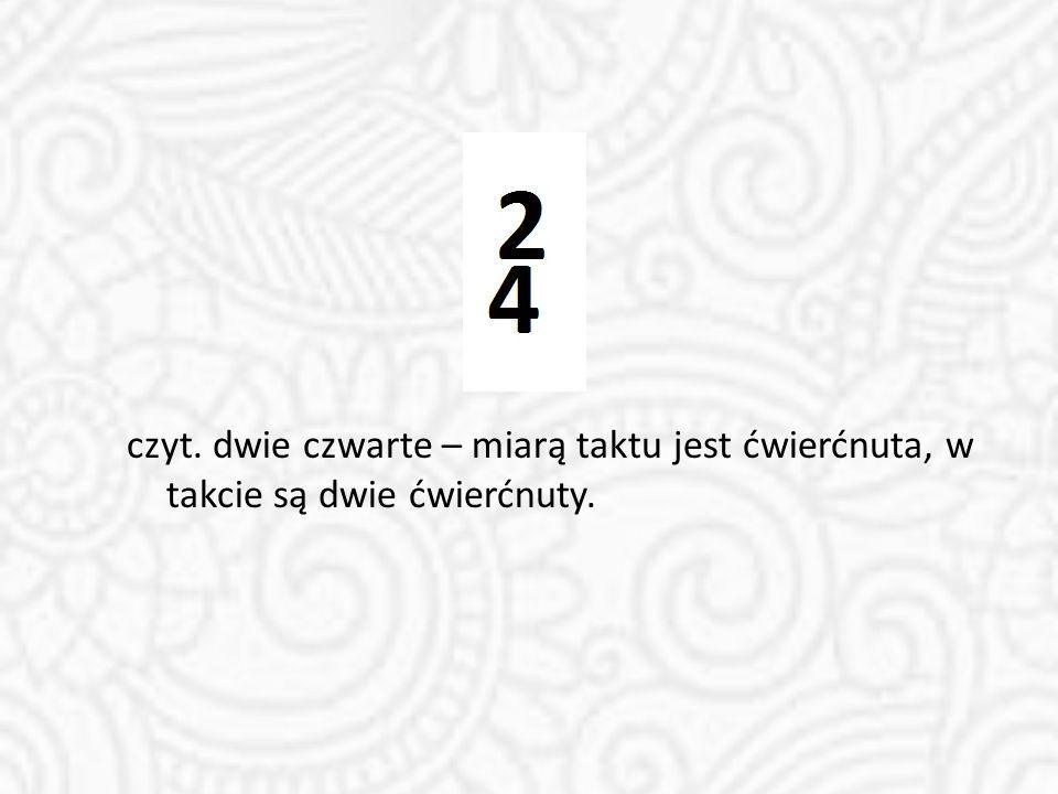 czyt. dwie czwarte – miarą taktu jest ćwierćnuta, w takcie są dwie ćwierćnuty.