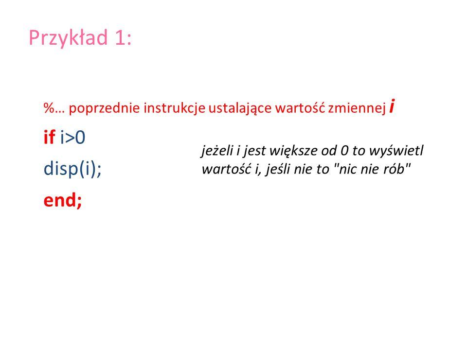 Przykład 1: if i>0 disp(i); end;