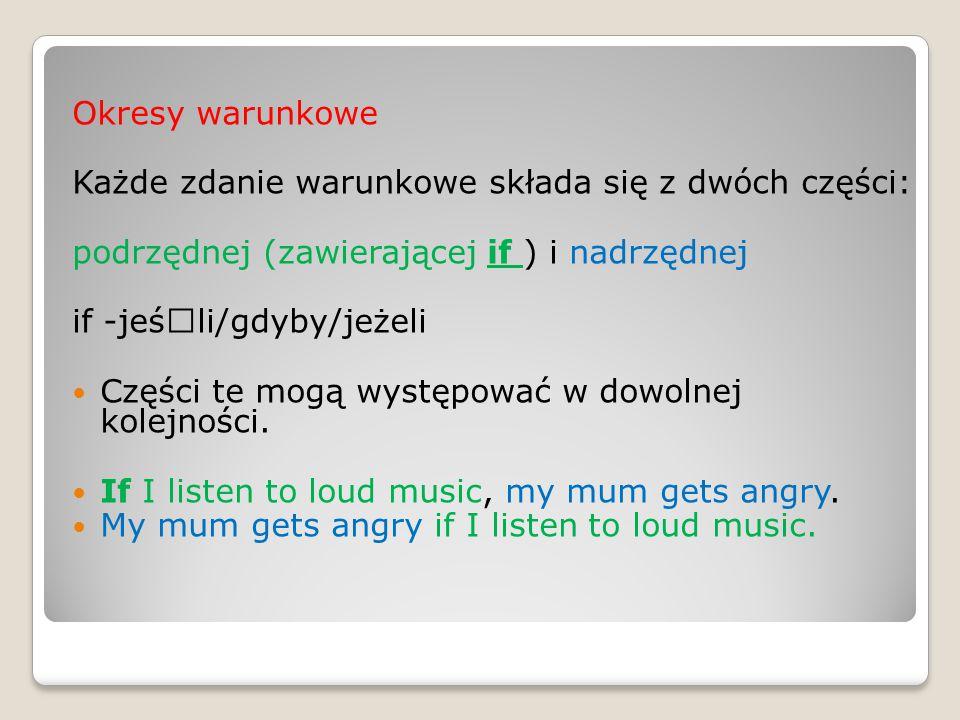 Okresy warunkowe. Każde zdanie warunkowe składa się z dwóch części: podrzędnej (zawierającej if ) i nadrzędnej.