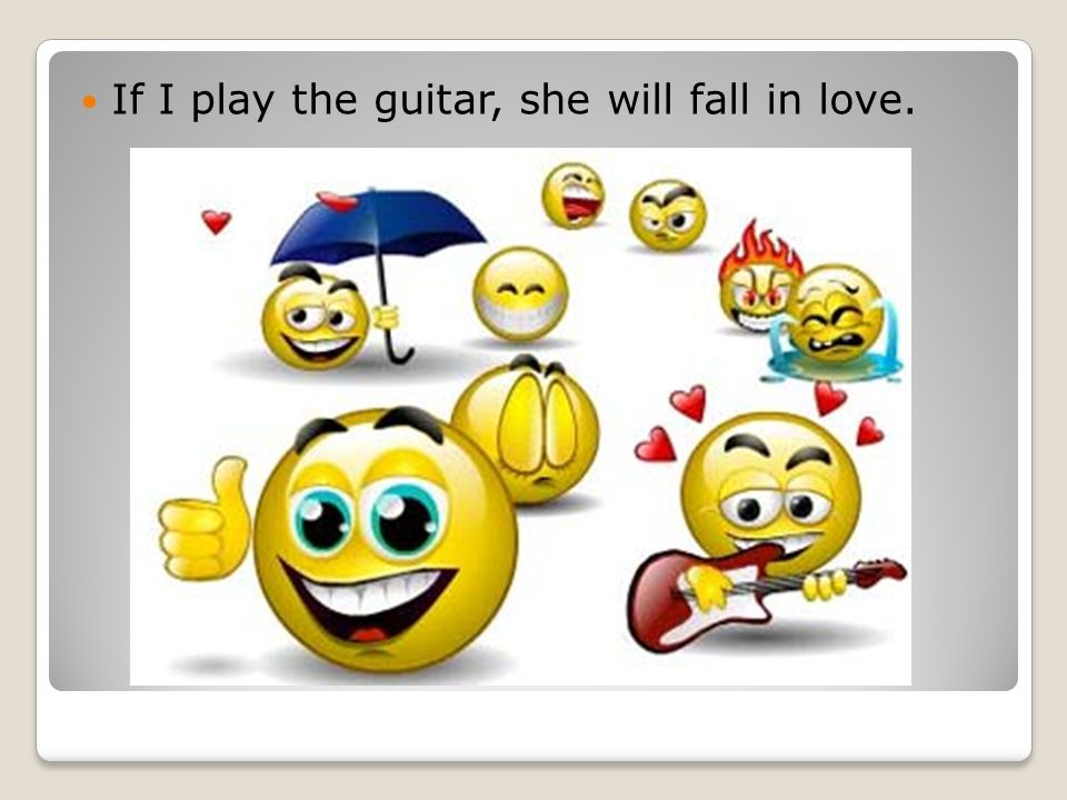 If I play the guitar, she will fall in love.
