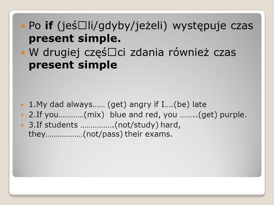 Po if (jeśœli/gdyby/jeżeli) występuje czas present simple.