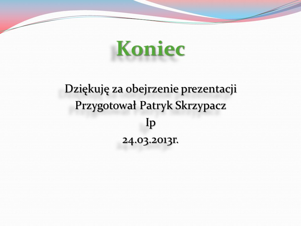 Koniec Dziękuję za obejrzenie prezentacji Przygotował Patryk Skrzypacz Ip 24.03.2013r.