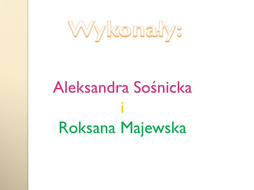Wykonały: Aleksandra Sośnicka i Roksana Majewska