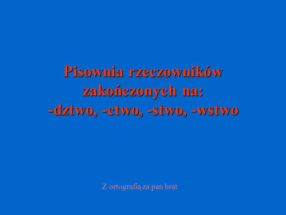 Pisownia rzeczowników zakończonych na: -dztwo, -ctwo, -stwo, -wstwo