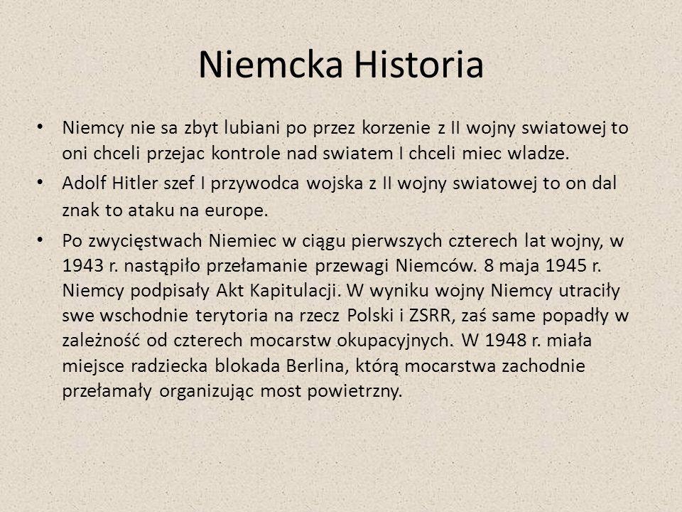 Niemcka Historia Niemcy nie sa zbyt lubiani po przez korzenie z II wojny swiatowej to oni chceli przejac kontrole nad swiatem I chceli miec wladze.