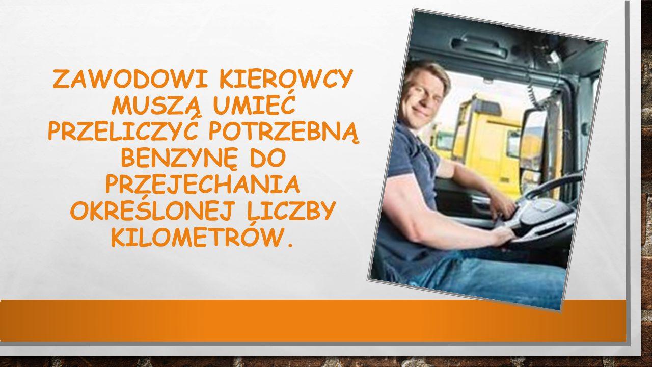 Zawodowi kierowcy muszą umieć przeliczyć potrzebną benzynę do przejechania określonej liczby kilometrów.