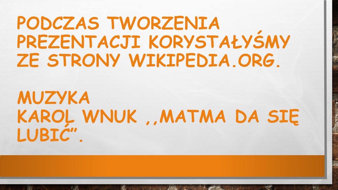 Podczas tworzenia prezentacji korystałyśmy ze strony wikipedia. org