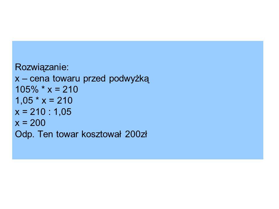 Rozwiązanie: x – cena towaru przed podwyżką 105%. x = 210 1,05