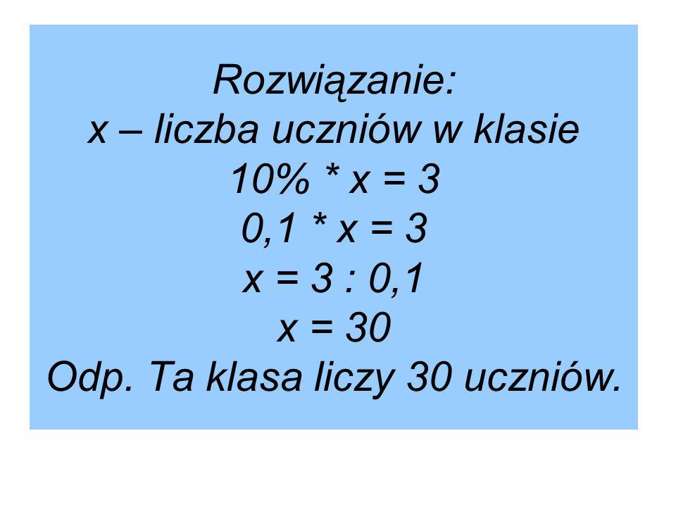 Rozwiązanie: x – liczba uczniów w klasie 10%. x = 3 0,1