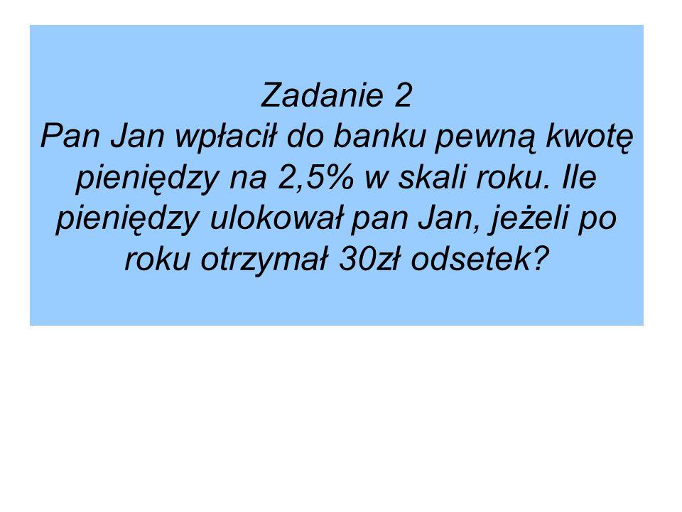 Zadanie 2 Pan Jan wpłacił do banku pewną kwotę pieniędzy na 2,5% w skali roku.