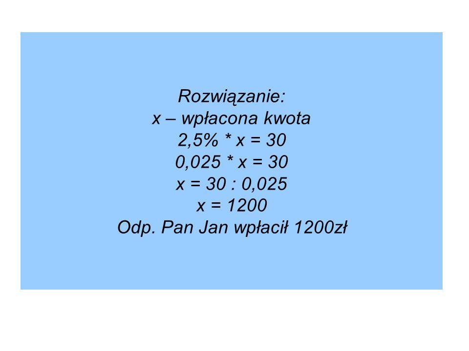 Rozwiązanie: x – wpłacona kwota 2,5%. x = 30 0,025
