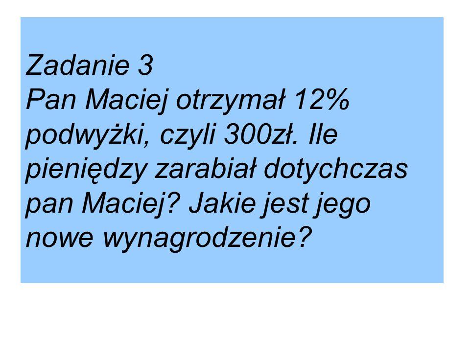Zadanie 3 Pan Maciej otrzymał 12% podwyżki, czyli 300zł