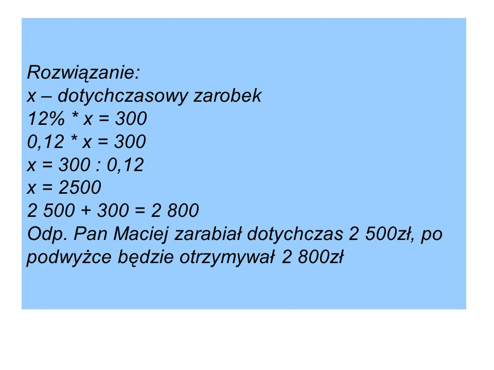 Rozwiązanie: x – dotychczasowy zarobek 12%. x = 300 0,12