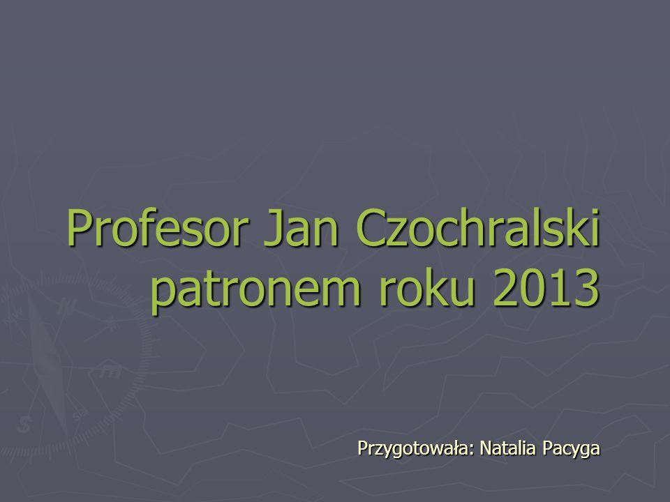 Profesor Jan Czochralski patronem roku 2013 Przygotowała: Natalia Pacyga