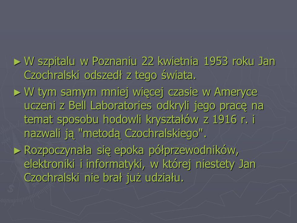 W szpitalu w Poznaniu 22 kwietnia 1953 roku Jan Czochralski odszedł z tego świata.