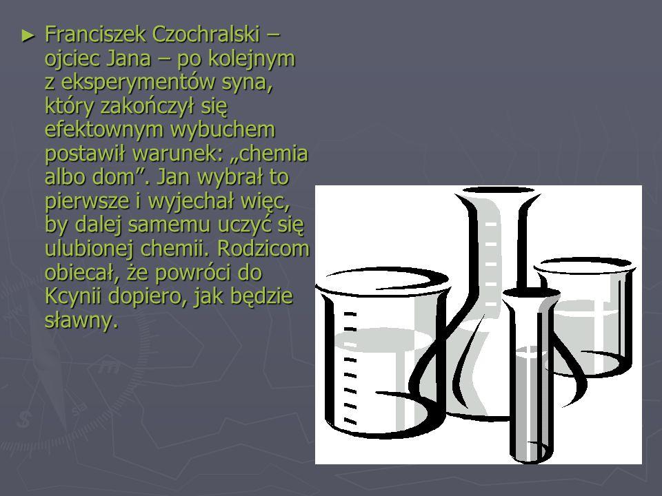 """Franciszek Czochralski –ojciec Jana – po kolejnym z eksperymentów syna, który zakończył się efektownym wybuchem postawił warunek: """"chemia albo dom ."""