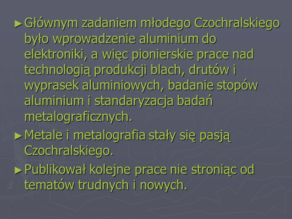 Głównym zadaniem młodego Czochralskiego było wprowadzenie aluminium do elektroniki, a więc pionierskie prace nad technologią produkcji blach, drutów i wyprasek aluminiowych, badanie stopów aluminium i standaryzacja badań metalograficznych.