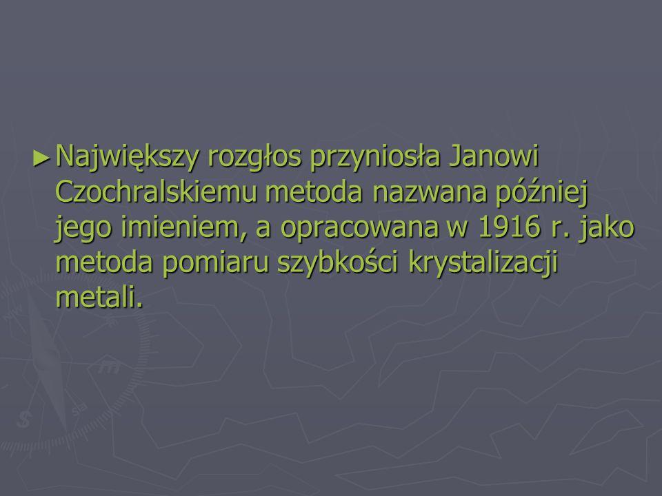 Największy rozgłos przyniosła Janowi Czochralskiemu metoda nazwana później jego imieniem, a opracowana w 1916 r.