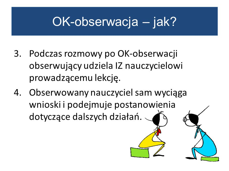 OK-obserwacja – jak Podczas rozmowy po OK-obserwacji obserwujący udziela IZ nauczycielowi prowadzącemu lekcję.