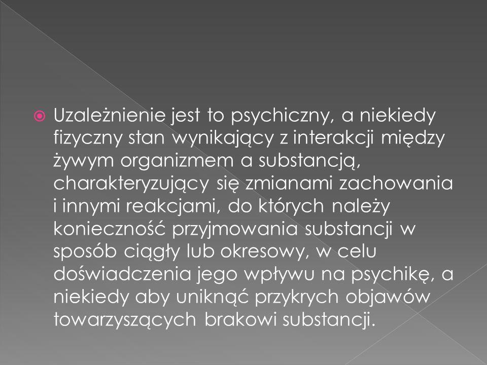Uzależnienie jest to psychiczny, a niekiedy fizyczny stan wynikający z interakcji między żywym organizmem a substancją, charakteryzujący się zmianami zachowania i innymi reakcjami, do których należy konieczność przyjmowania substancji w sposób ciągły lub okresowy, w celu doświadczenia jego wpływu na psychikę, a niekiedy aby uniknąć przykrych objawów towarzyszących brakowi substancji.