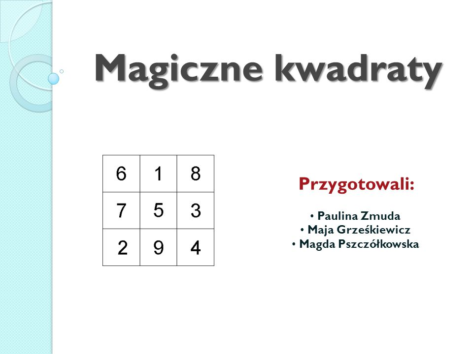Magiczne kwadraty Przygotowali: Paulina Zmuda Maja Grześkiewicz
