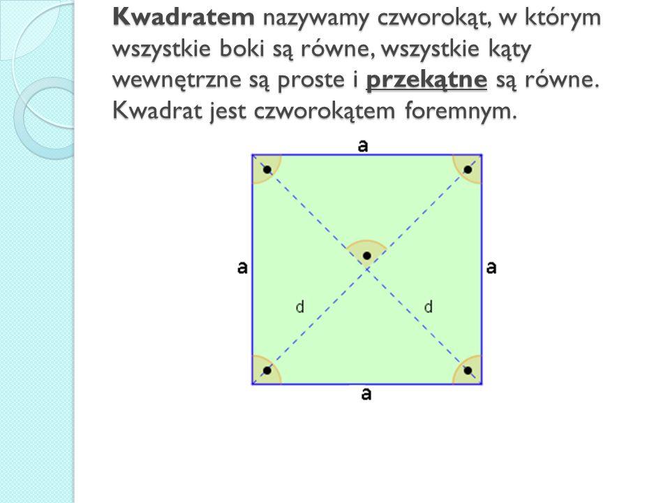 Kwadratem nazywamy czworokąt, w którym wszystkie boki są równe, wszystkie kąty wewnętrzne są proste i przekątne są równe.