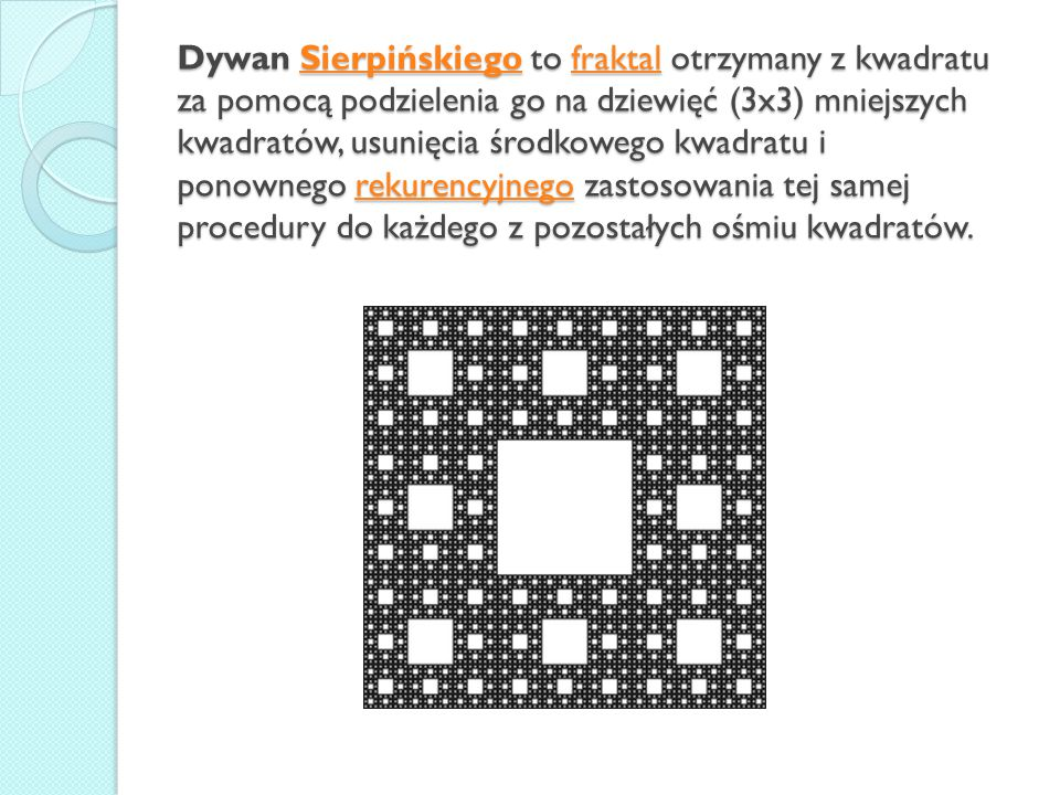 Dywan Sierpińskiego to fraktal otrzymany z kwadratu za pomocą podzielenia go na dziewięć (3x3) mniejszych kwadratów, usunięcia środkowego kwadratu i ponownego rekurencyjnego zastosowania tej samej procedury do każdego z pozostałych ośmiu kwadratów.