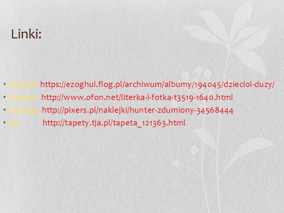 Linki: Dzięcioł https://ezoghul.flog.pl/archiwum/albumy/194045/dzieciol-duzy/ Mrówka http://www.ofon.net/literka-i-fotka-t3519-1640.html.
