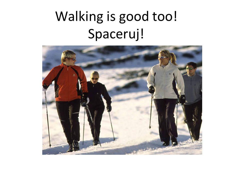 Walking is good too! Spaceruj!