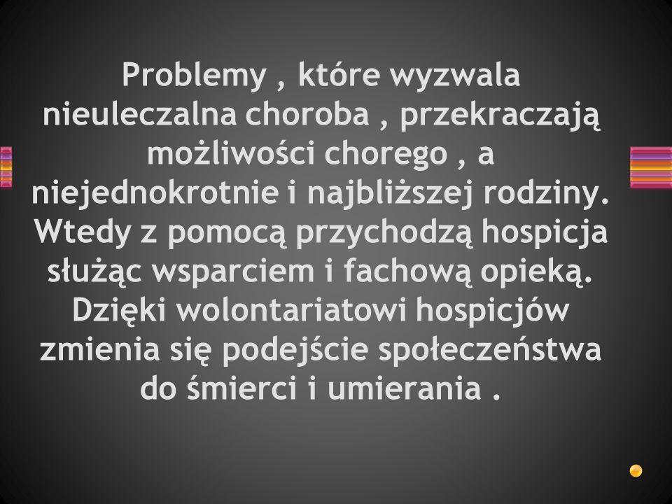 Problemy , które wyzwala nieuleczalna choroba , przekraczają możliwości chorego , a niejednokrotnie i najbliższej rodziny.