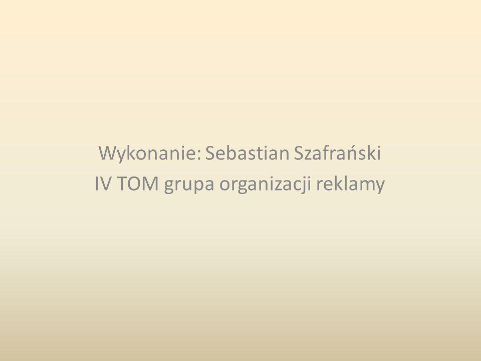 Wykonanie: Sebastian Szafrański IV TOM grupa organizacji reklamy