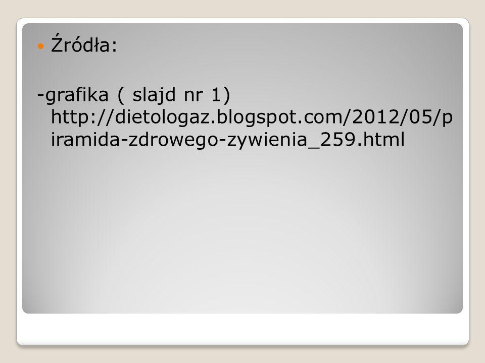 Źródła: -grafika ( slajd nr 1) http://dietologaz.blogspot.com/2012/05/p iramida-zdrowego-zywienia_259.html.