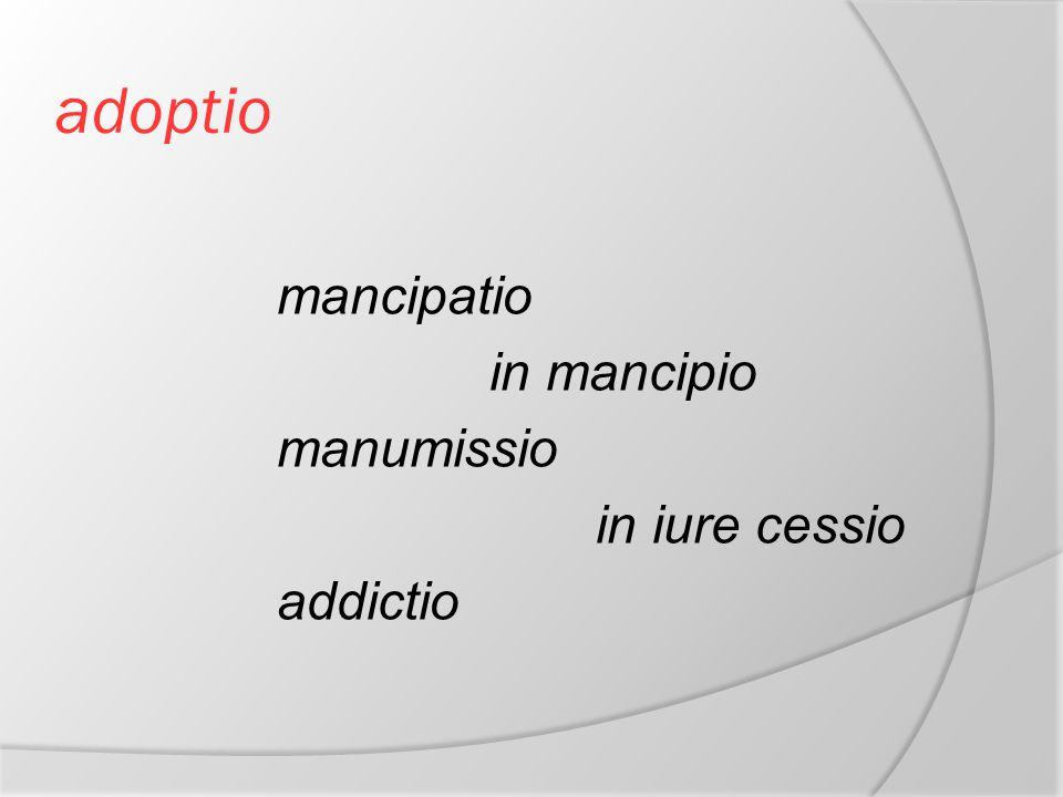 adoptio mancipatio in mancipio manumissio in iure cessio addictio