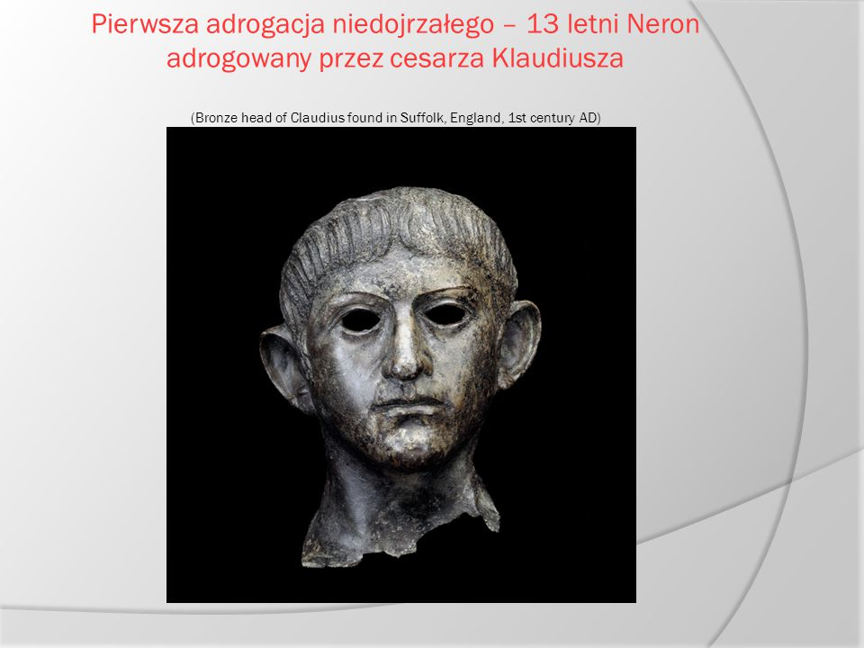 Pierwsza adrogacja niedojrzałego – 13 letni Neron adrogowany przez cesarza Klaudiusza (Bronze head of Claudius found in Suffolk, England, 1st century AD)
