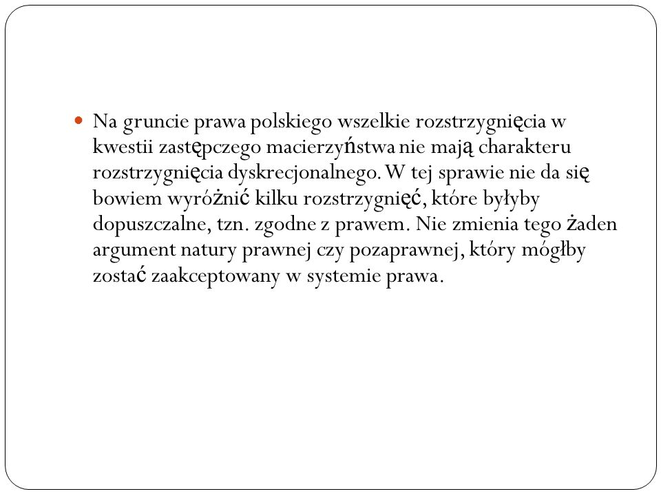 Na gruncie prawa polskiego wszelkie rozstrzygnięcia w kwestii zastępczego macierzyństwa nie mają charakteru rozstrzygnięcia dyskrecjonalnego.