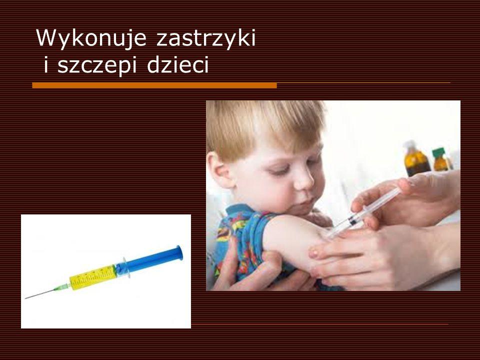 Wykonuje zastrzyki i szczepi dzieci