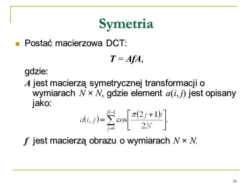 Symetria Postać macierzowa DCT: T = AfA, gdzie: