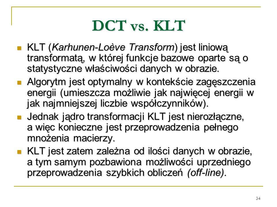 DCT vs. KLT KLT (Karhunen-Loève Transform) jest liniową transformatą, w której funkcje bazowe oparte są o statystyczne właściwości danych w obrazie.
